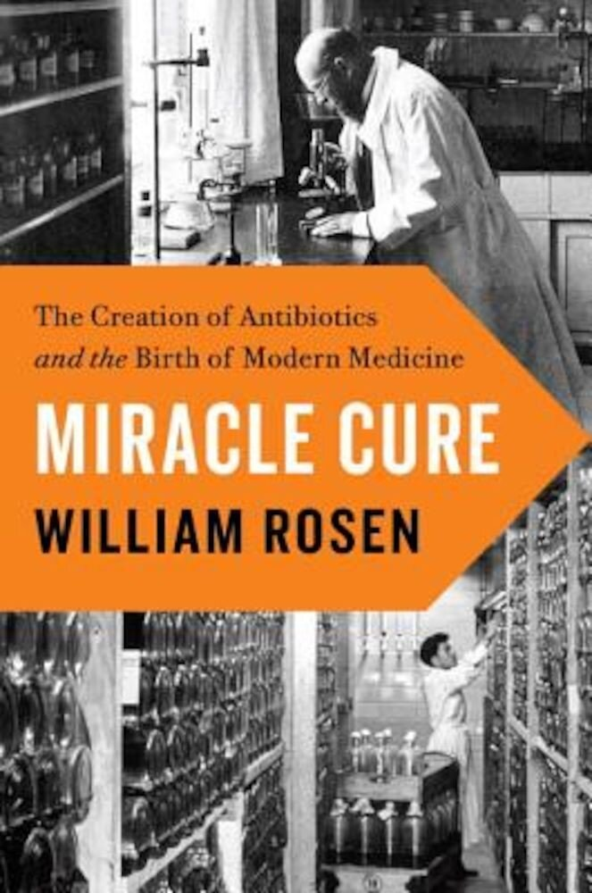 Miracle Cure: The Creation of Antibiotics and the Birth of Modern Medicine, Hardcover