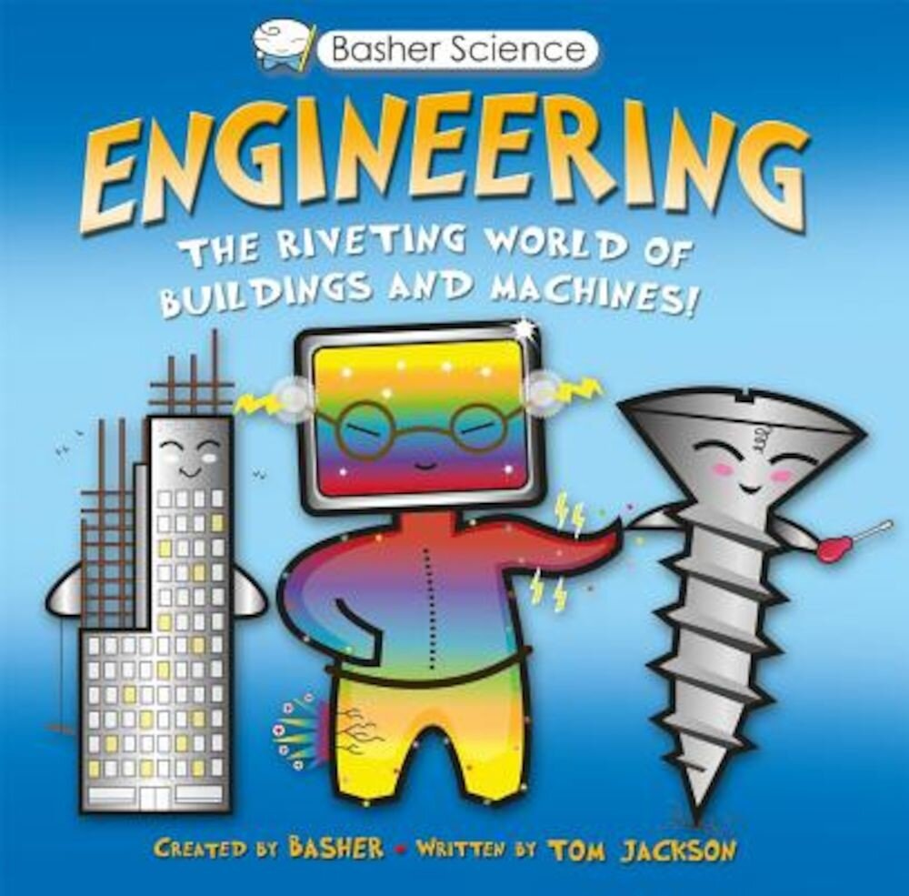 Basher Science: Engineering: The Riveting World of Buildings and Machines, Hardcover