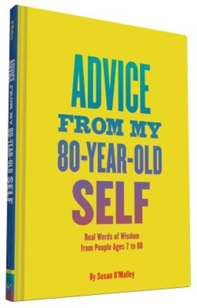 Advice from My 80-Year-Old Self: Real Words of Wisdom from People Ages 7 to 88, Hardcover