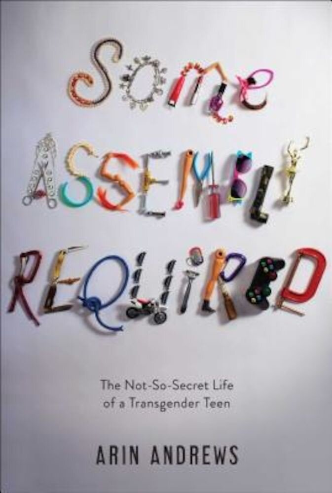 Some Assembly Required: The Not-So-Secret Life of a Transgender Teen, Hardcover
