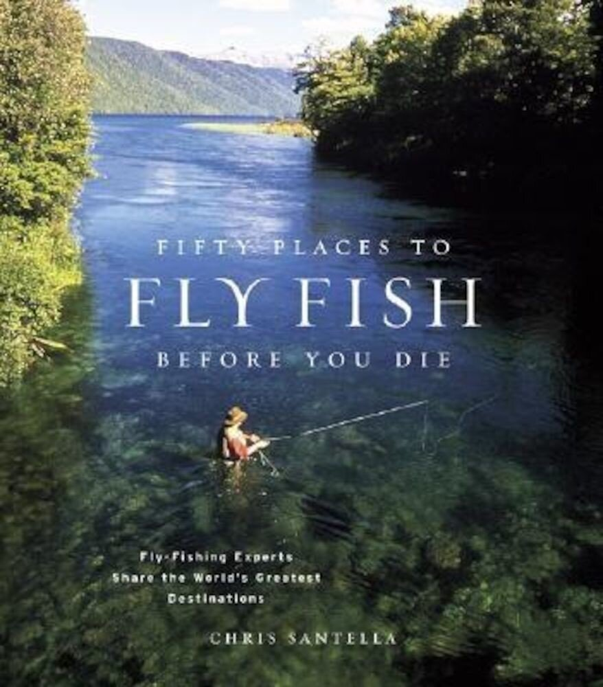 Fifty Places to Fly Fish Before You Die: Fly-Fishing Experts Share the Worlds Greatest Destinations, Hardcover