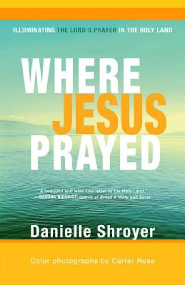 Where Jesus Prayed: Illuminating the Lord's Prayer in the Holy Land, Paperback