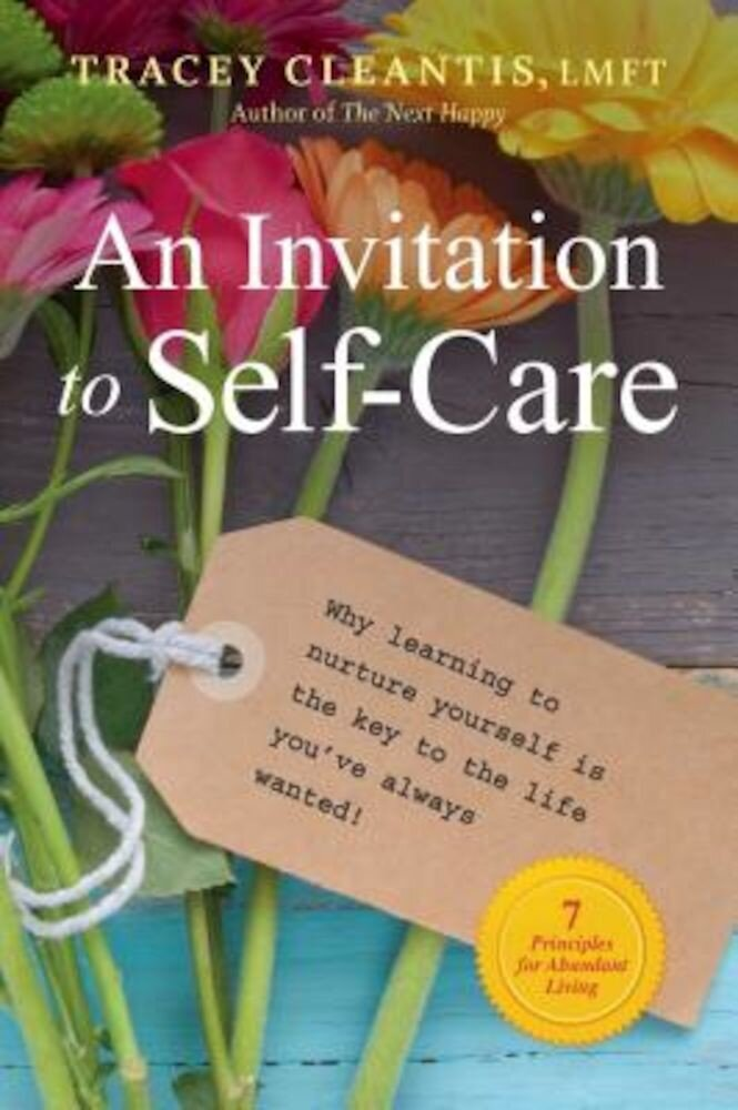 An Invitation to Self-Care: Why Learning to Nurture Yourself Is the Key to the Life You've Always Wanted, 7 Principles for Abundant Living, Paperback