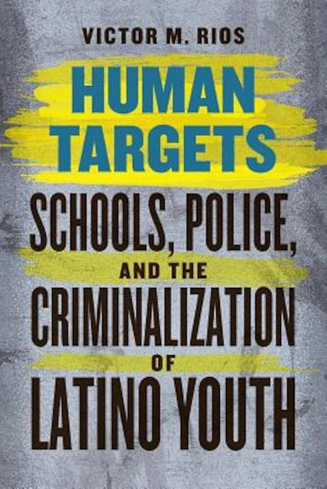 Human Targets: Schools, Police, and the Criminalization of Latino Youth, Paperback
