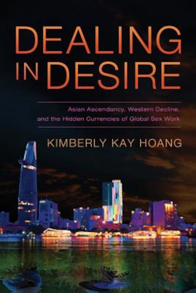 Dealing in Desire: Asian Ascendancy, Western Decline, and the Hidden Currencies of Global Sex Work, Paperback