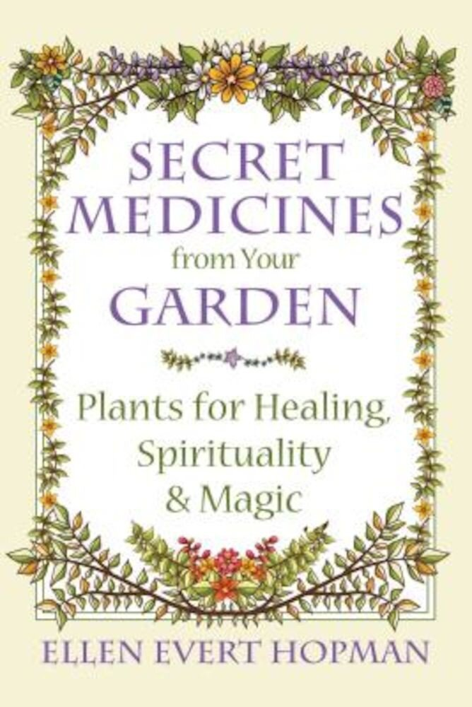 Secret Medicines from Your Garden: Plants for Healing, Spirituality, and Magic, Paperback