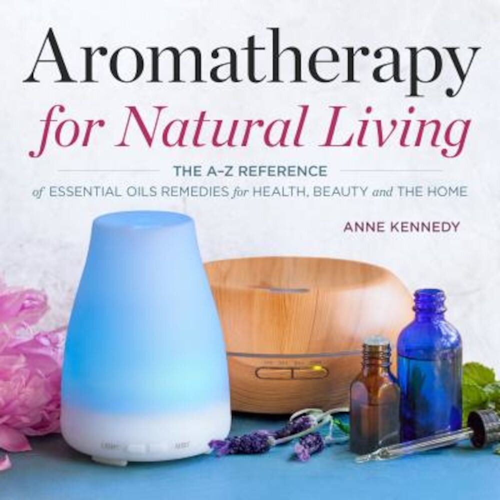 Aromatherapy for Natural Living: The A-Z Reference of Essential Oils Remedies for Health, Beauty, and the Home, Paperback