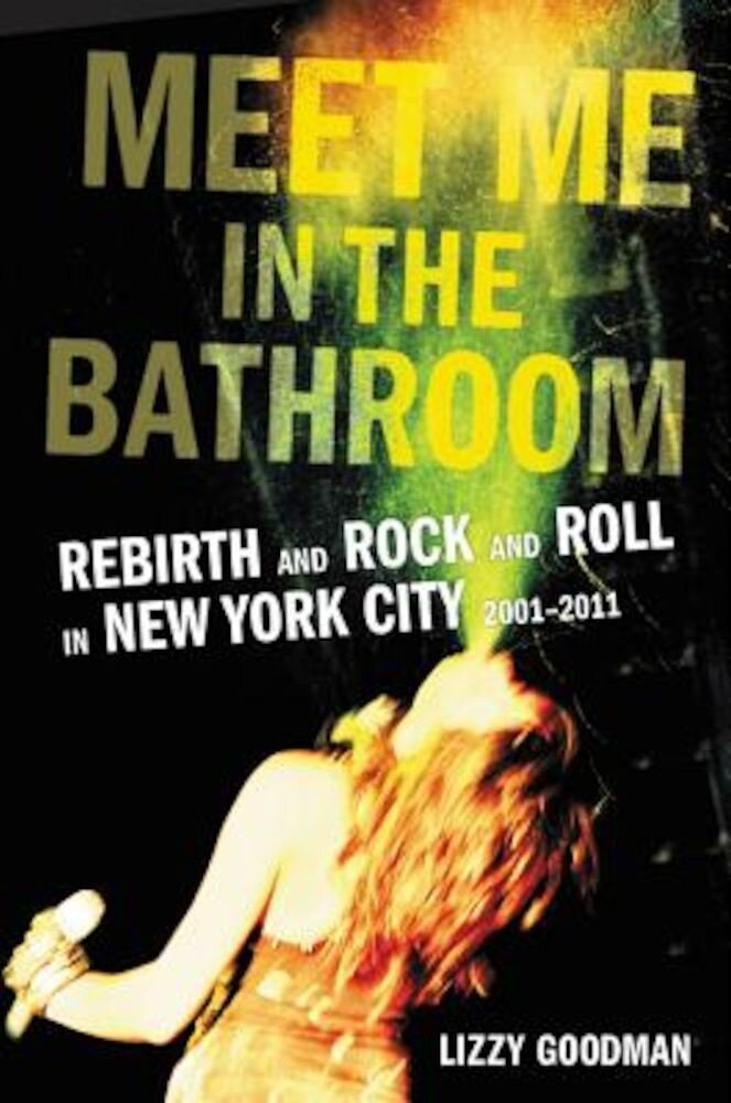 Meet Me in the Bathroom: Rebirth and Rock and Roll in New York City 2001-2011, Hardcover