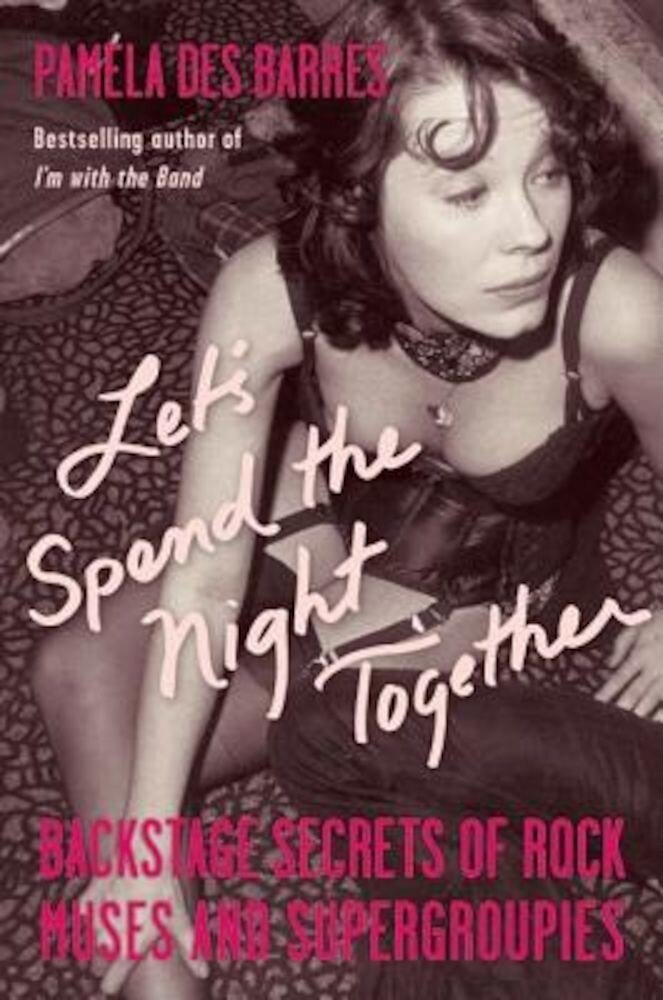 Let's Spend the Night Together: Backstage Secrets of Rock Muses and Supergroupies, Paperback