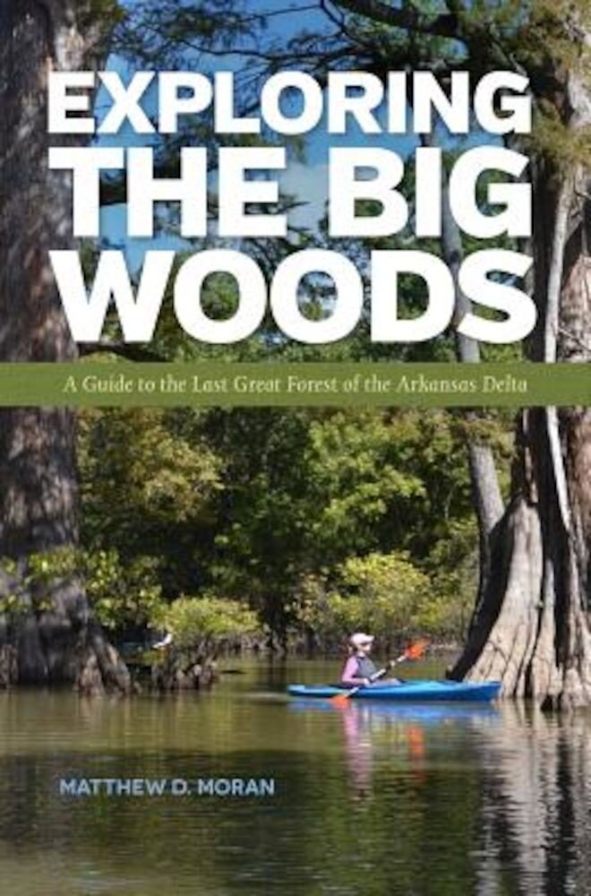 Exploring the Big Woods: A Guide to the Last Great Forest of the Arkansas Delta, Paperback