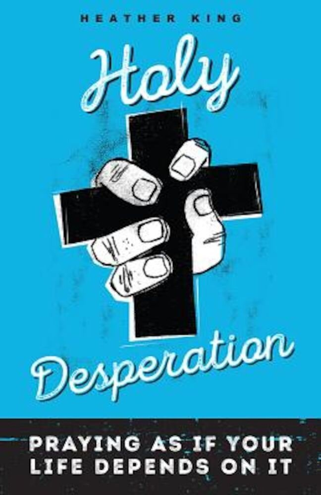 Holy Desperation: Praying as If Your Life Depends on It, Paperback