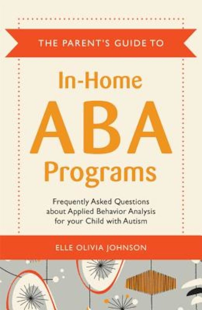 The Parent's Guide to In-Home ABA Programs: Frequently Asked Questions about Applied Behavior Analysis for Your Child with Autism, Paperback