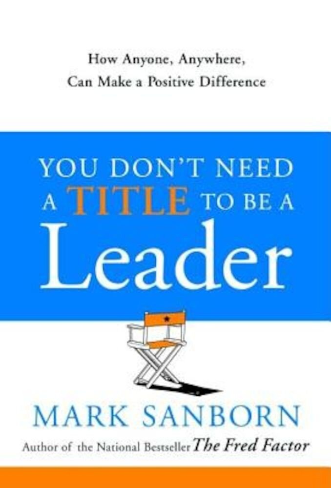 You Don't Need a Title to Be a Leader: How Anyone, Anywhere, Can Make a Positive Difference, Hardcover