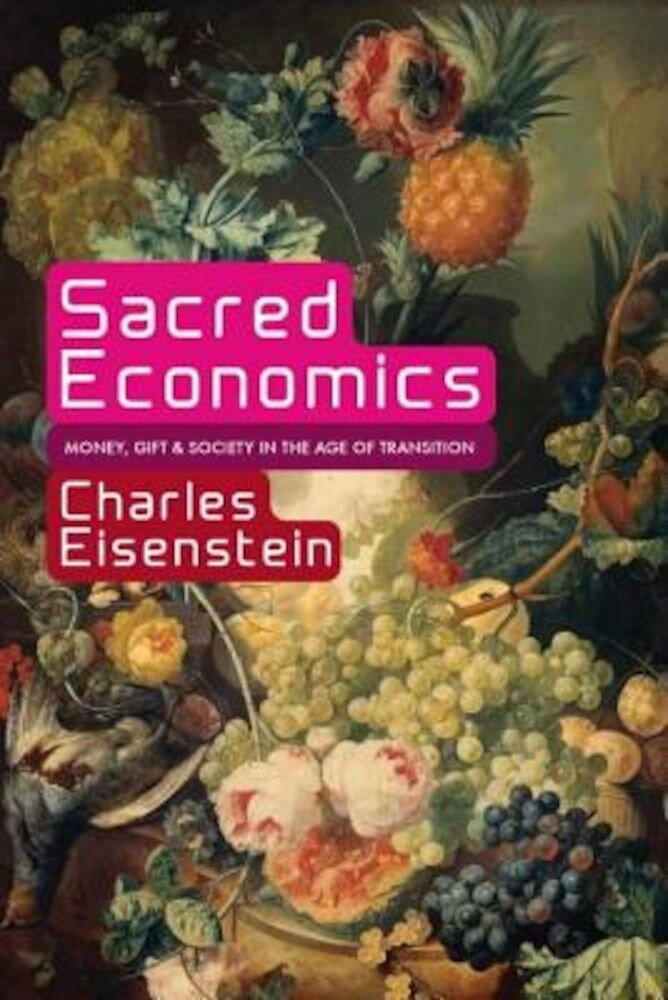 Sacred Economics: Money, Gift, & Society in the Age of Transition, Paperback