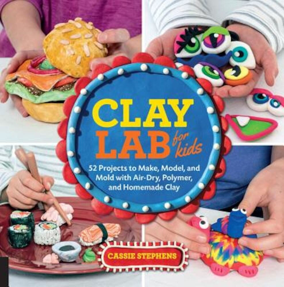 Clay Lab for Kids: 52 Projects to Make, Model, and Mold with Air-Dry, Polymer, and Homemade Clay, Paperback