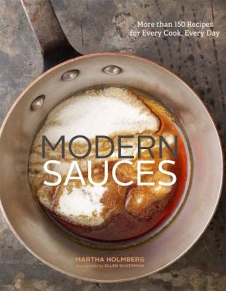 Modern Sauces: More Than 150 Recipes for Every Cook, Every Day, Hardcover