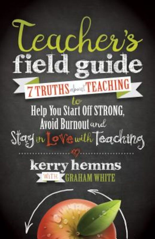 Teacher's Field Guide: 7 Truths about Teaching to Help You Start Off Strong, Avoid Burnout, and Stay in Love with Teaching, Paperback