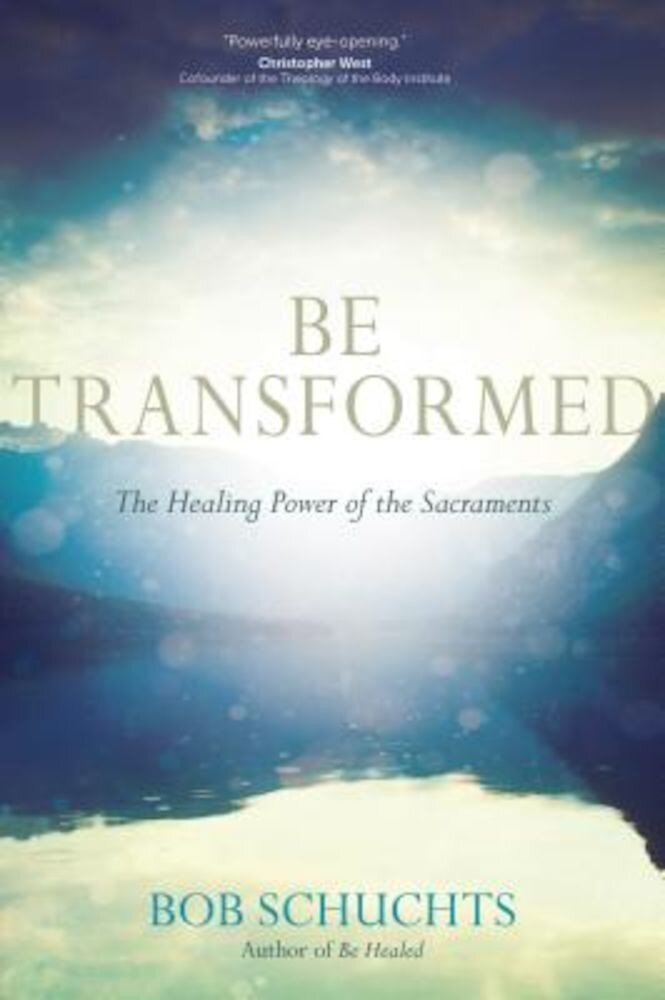 Be Transformed: The Healing Power of the Sacraments, Paperback