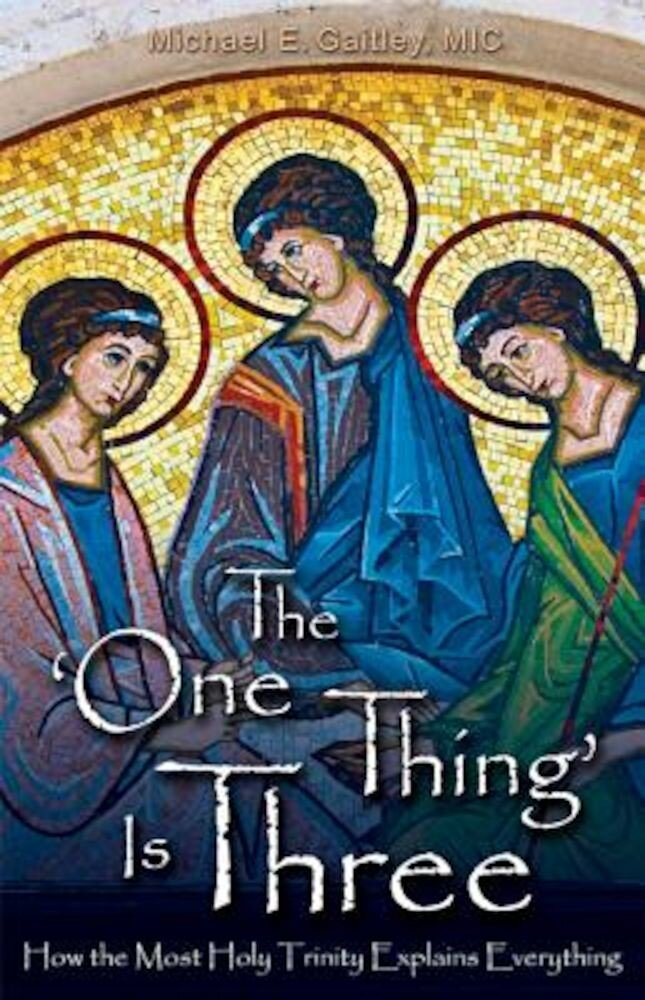 The One Thing Is Three: How the Most Holy Trinity Explains Everything, Paperback