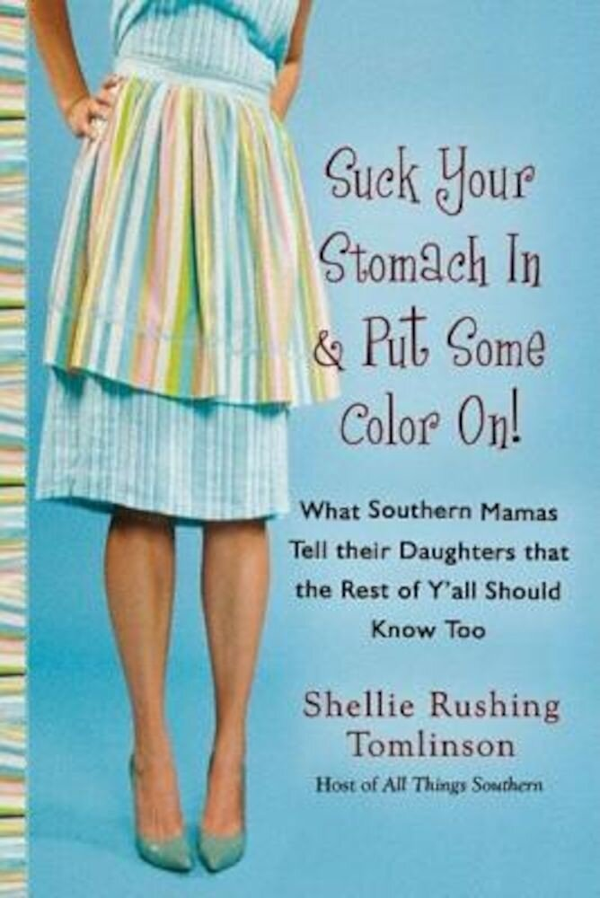 Suck Your Stomach in and Put Some Color on: What Southern Mamas Tell Their Daughters That the Rest of Y'All Should Know Too, Paperback
