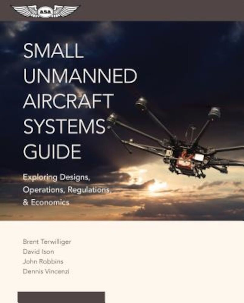 Small Unmanned Aircraft Systems Guide: Exploring Designs, Operations, Regulations, and Economics, Paperback