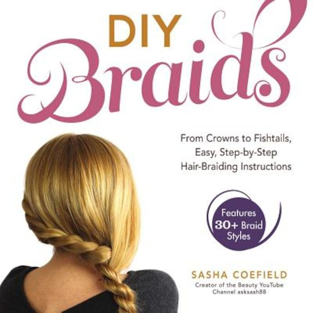 DIY Braids: From Crowns to Fishtails, Easy, Step-By-Step Hair Braiding Instructions, Paperback