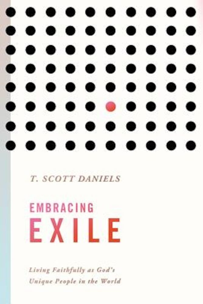 Embracing Exile: Living Faithfully as God's Unique People in the World, Paperback
