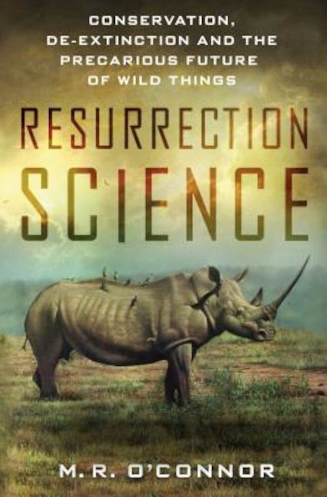 Resurrection Science: Conservation, de-Extinction and the Precarious Future of Wild Things, Hardcover