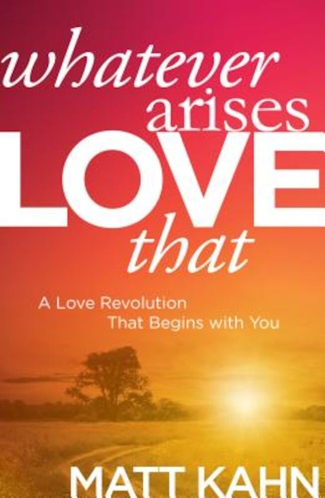 Whatever Arises, Love That: A Love Revolution That Begins with You, Hardcover