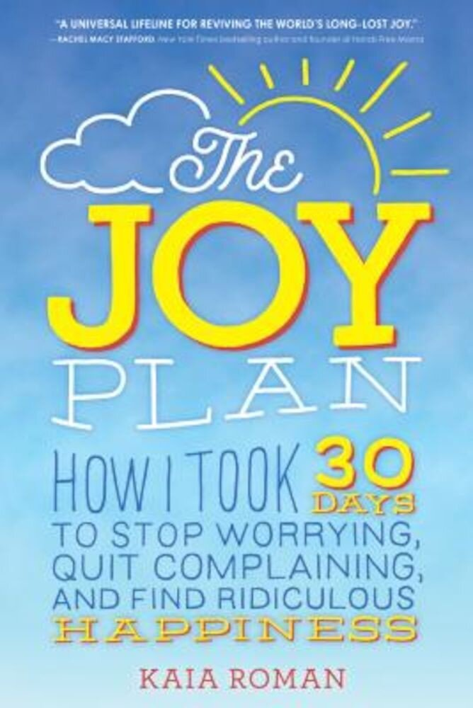 The Joy Plan: How I Took 30 Days to Stop Worrying, Quit Complaining, and Find Ridiculous Happiness, Paperback