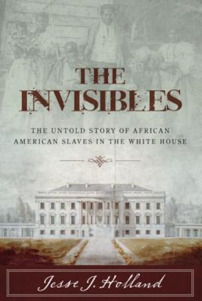 The Invisibles: The Untold Story of African American Slaves in the White House, Hardcover