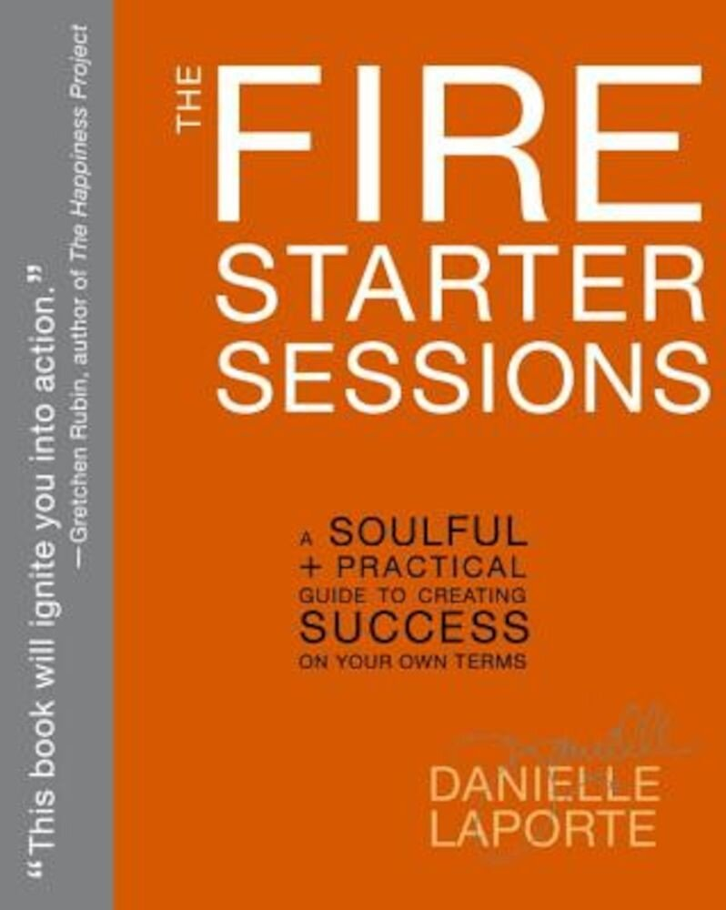 The Fire Starter Sessions: A Soulful + Practical Guide to Creating Success on Your Own Terms, Paperback