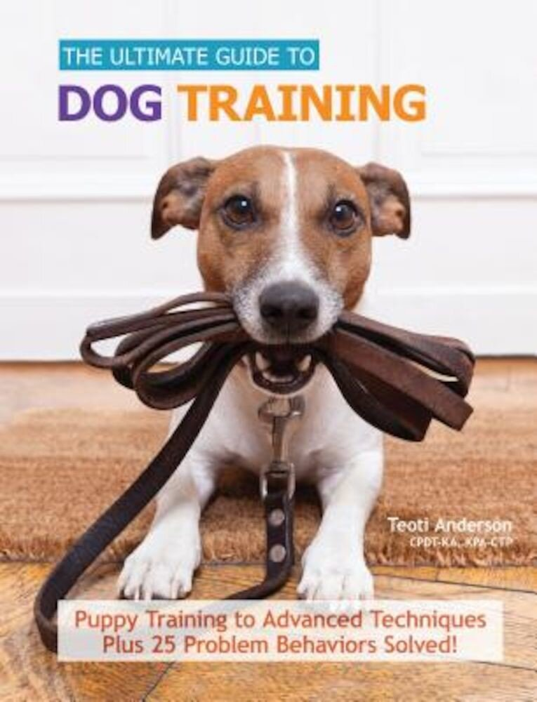 The Ultimate Guide to Dog Training: Puppy Training to Advanced Techniques Plus 50 Problem Behaviors Solved!, Hardcover