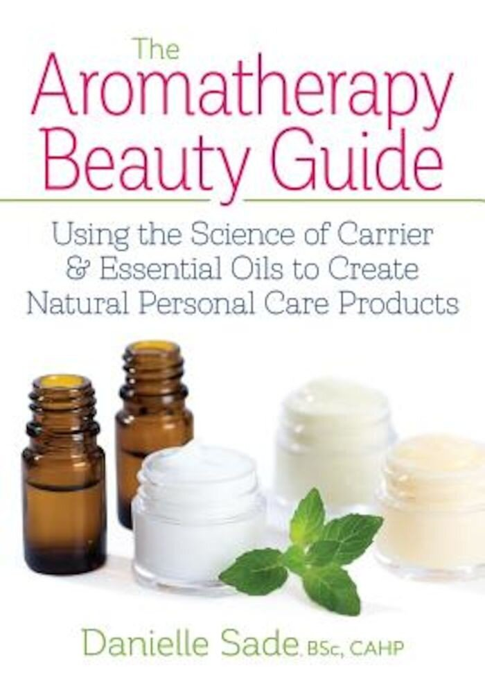 The Aromatherapy Beauty Guide: Using the Science of Carrier and Essential Oils to Create Natural Personal Care Products, Paperback