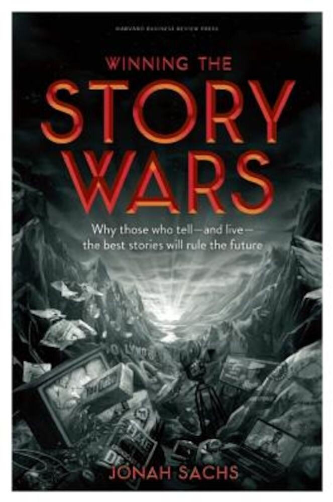 Winning the Story Wars: Why Those Who Tell-And Live-The Best Stories Will Rule the Future, Hardcover