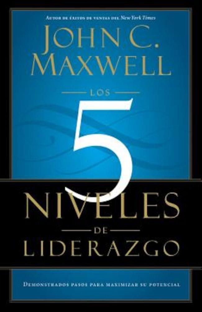 Los 5 Niveles de Liderazgo: Demonstrados Pasos Para Maximizar su Potencial = The 5 Levels If Leadership, Paperback