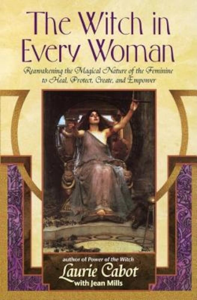 The Witch in Every Woman: Reawakening the Magical Nature of the Feminine to Heal, Protect, Create, and Empower, Paperback