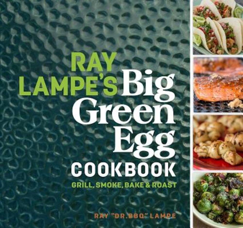 Ray Lampe's Big Green Egg Cookbook: Grill, Smoke, Bake & Roast, Hardcover
