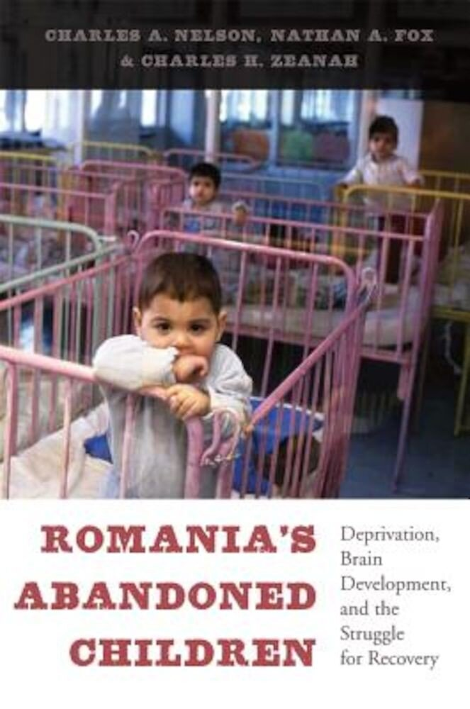 Romania's Abandoned Children: Deprivation, Brain Development, and the Struggle for Recovery, Hardcover