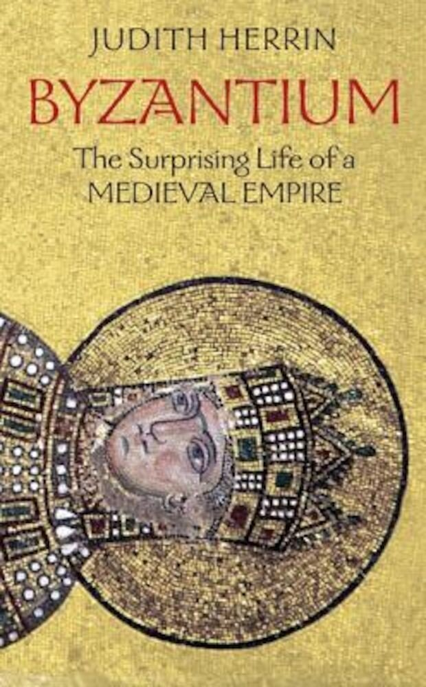 Byzantium: The Surprising Life of a Medieval Empire, Paperback