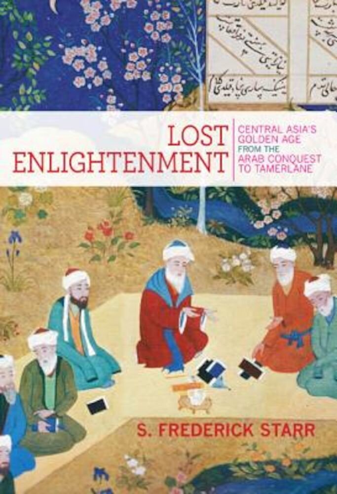 Lost Enlightenment: Central Asia's Golden Age from the Arab Conquest to Tamerlane, Paperback