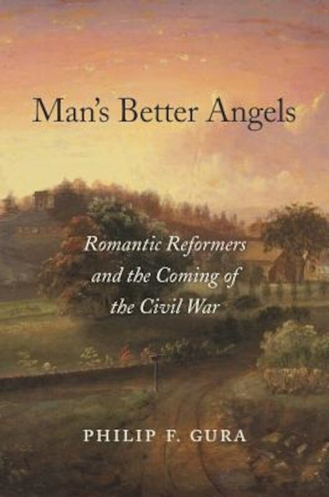 Man's Better Angels: Romantic Reformers and the Coming of the Civil War, Hardcover