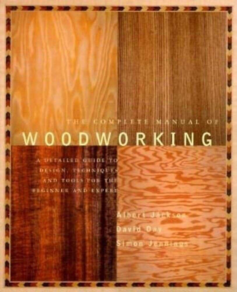 The Complete Manual of Wood Working: A Detailed Guide to Design, Techniques and Tools for the Beginner and Expert, Paperback