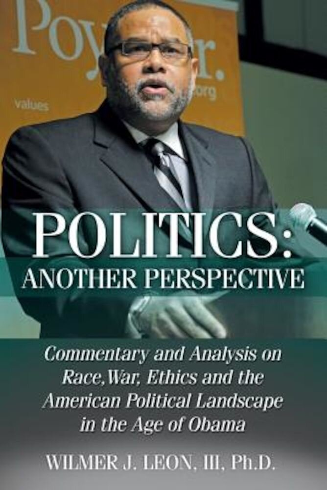 Politics: Another Perspective: Commentary and Analysis on Race, War, Ethics and the American Political Landscape in the Age of O, Paperback