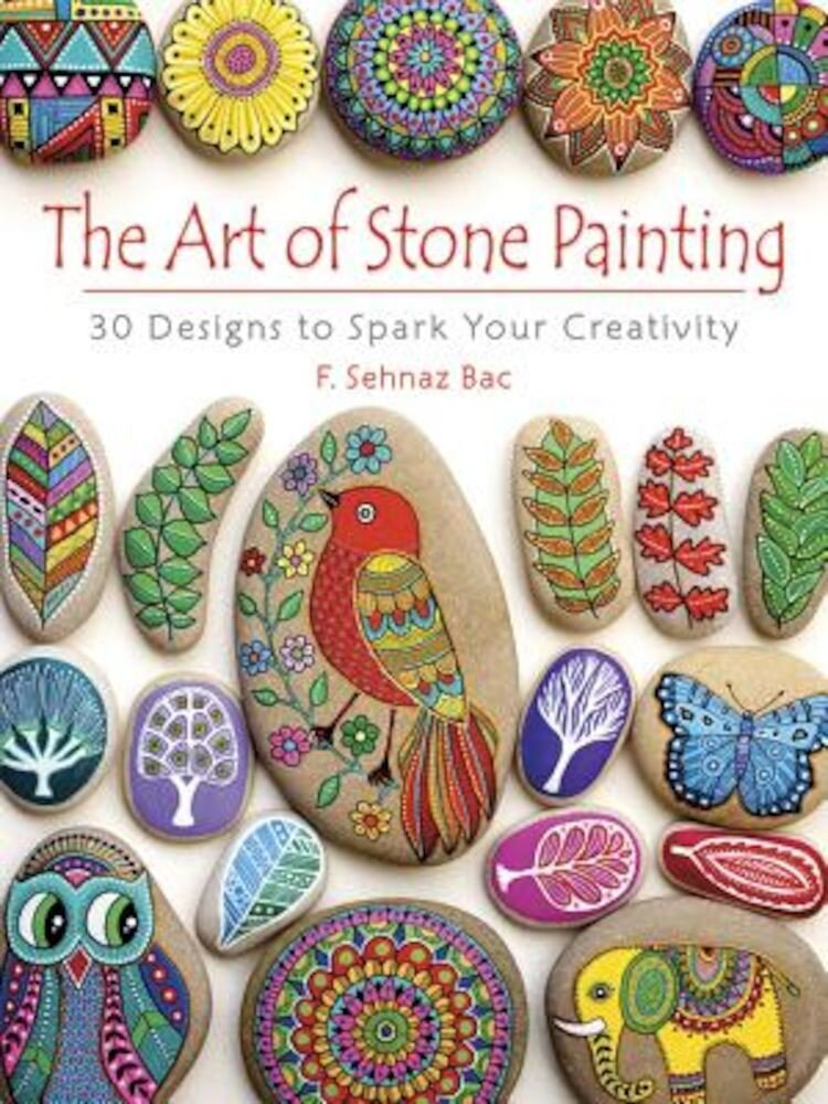 The Art of Stone Painting: 30 Designs to Spark Your Creativity, Paperback