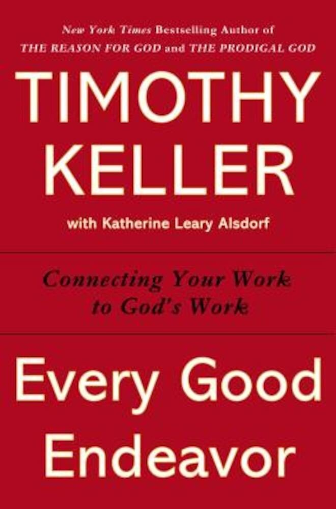 Every Good Endeavor: Connecting Your Work to God's Work, Hardcover