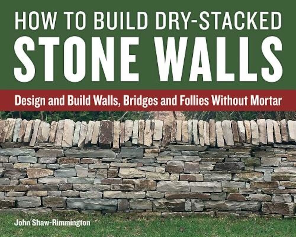 How to Build Dry-Stacked Stone Walls: Design and Build Walls, Bridges and Follies Without Mortar, Paperback
