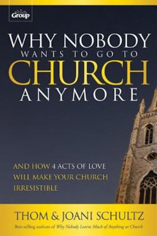 Why Nobody Wants to Go to Church Anymore: And How 4 Acts of Love Will Make Your Church Irresistible, Paperback