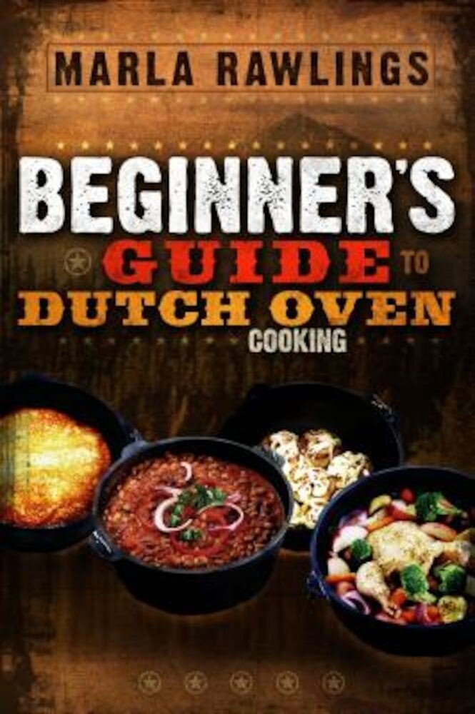 The Beginners Guide to Dutch Oven Cooking, Paperback