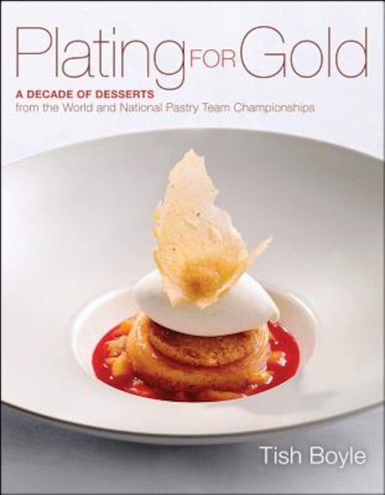 Plating for Gold: A Decade of Dessert Recipes from the World and National Pastry Team Championships, Hardcover